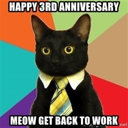 Business Cat - HAPPY 3RD ANNIVERSARY MEOW GET BACK TO WORK
