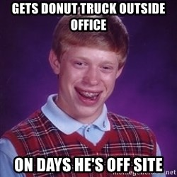 Bad Luck Brian - gets donut truck outside office on days he's off site