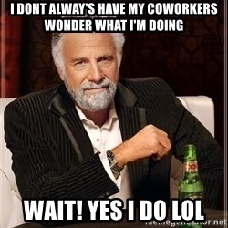 The Most Interesting Man In The World - I dont alWay's Have my coworkers wonder what I'm doing Wait! Yes I do Lol