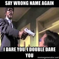 Say what again - Say wrong name again I DARE YOU. I DOUBLE DARE YOU