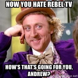 Willy Wonka - Now you hate Rebel TV how's that's going for you, Andrew?