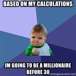 Success Kid - based on my calculations Im going to be a millionaire before 30