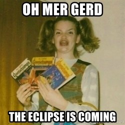 oh mer gerd - oh mer gerd the eclipse is coming