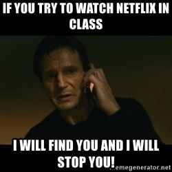 liam neeson taken - If you try to watch netflix in class I will find you and I will stop you!