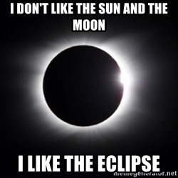 solar eclipse - I don't like the sun and the moon I like the eclipse