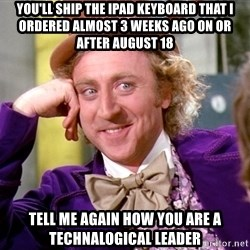 Willy Wonka - you'll ship the ipad keyboard that i ordered almost 3 weeks ago on or after august 18 Tell me again how you are a technalogical leader