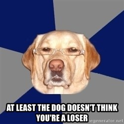 Racist Dog -  At least the dog doesn't think you're a loser