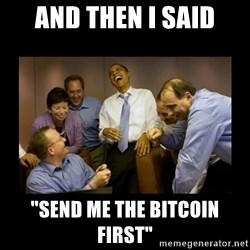 "obama laughing  - And then I said ""Send me the Bitcoin first"""