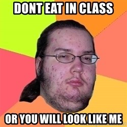 gordo granudo - Dont eat in class Or you will look like me
