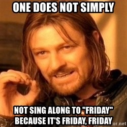 """One Does Not Simply - one does not simply not sing along to """"friday"""" because it's friday, friday"""
