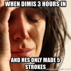 First World Problems - When dimis 3 hours in and hes only made 5 strokes