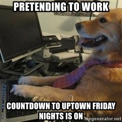 I have no idea what I'm doing - Dog with Tie - PRETENDING TO WORK COUNTDOWN TO UPTOWN FRIDAY NIGHTS IS ON