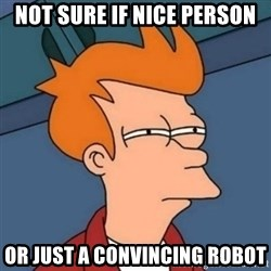 Not sure if troll - not sure if nice person or just a convincing robot