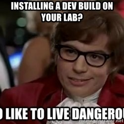I too like to live dangerously - Installing a dev build on your lab?