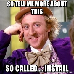 Willy Wonka - So Tell Me More About This So Called.... Install