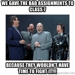 Dr. Evil Laughing - We gave the bad Assignments to class 7 Because they wouldn't have time to fight it!!!