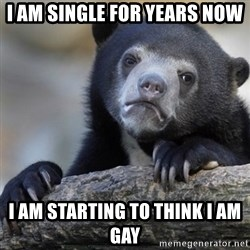 Confession Bear - I am single for years now I am starting to think I am gay