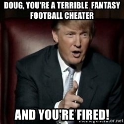 Donald Trump - DOUG, YOU'RE A TERRIBLE  FANTASY FOOTBALL CHEATER AND YOU'RE FIRED!