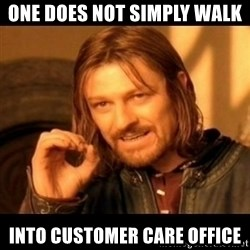 Does not simply walk into mordor Boromir  - ONE DOES NOT SIMPLY WALK INTO CUSTOMER CARE OFFICE