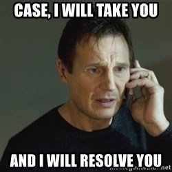 taken meme - Case, I will take you And I will REsolve you