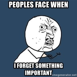 Y U No - peoples face when i forget something important