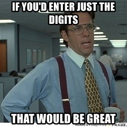 That would be great - if you'd enter just the digits that would be great
