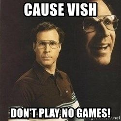 will ferrell - Cause Vish Don't play no games!