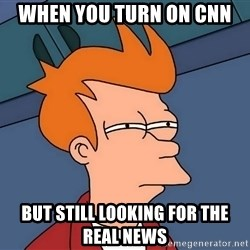 Futurama Fry - when you turn on cnn but still looking for the real news
