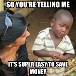 Skeptical african kid  - So you're telling me It's super easy to save money