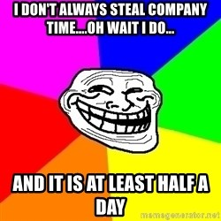Trollface - I don't always steal company time....oh wait I do... And it is at least half a day