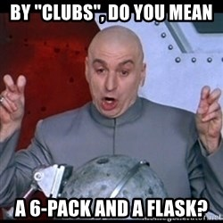 "dr. evil quote - by ""clubs"", do you mean a 6-pack and a flask?"