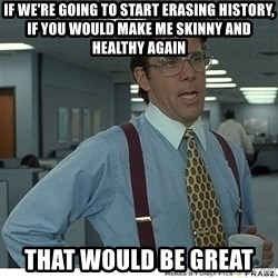 That would be great - If we're going to start erasing history, if you would make me skinny and healthy again that would be great
