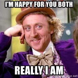 Willy Wonka - I'm happy for you both Really I am