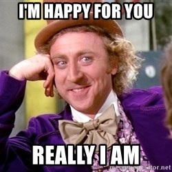 Willy Wonka - I'm happy for you Really I am