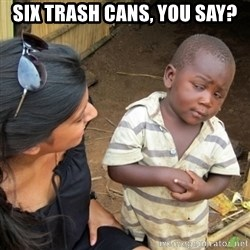 Skeptical 3rd World Kid - six trash cans, you say?