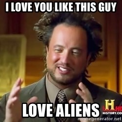 Ancient Aliens - I love you like this guy Love aliens