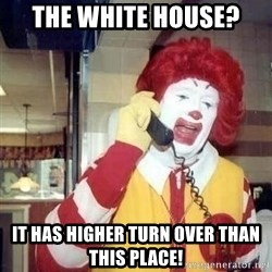Ronald Mcdonald Call - The white house? It has higher turn over than this place!