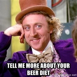 Willy Wonka -  Tell me more about your beer diet