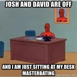 Spiderman Desk - Josh and David are off And I am just sitting at my desk masterbating