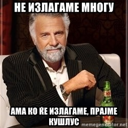 The Most Interesting Man In The World - не излагаме многу ама ко ќе излагаме, прајме кушлус