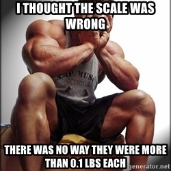 Bodybuilder problems - I thought the scale was wrong there was no way they were more than 0.1 lbs each