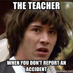 Conspiracy Keanu - The teacher when you don't report an accident