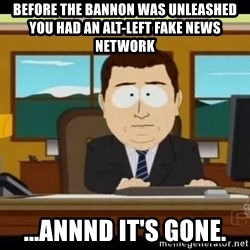 south park aand it's gone - BEFORE THE BANNON WAS UNLEASHED YOU HAD AN ALT-LEFT FAKE NEWS NETWORK ...ANNND IT'S GONE.