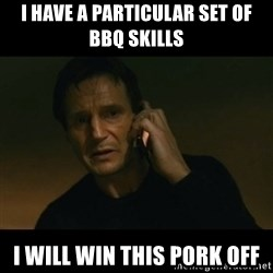 liam neeson taken - I have a particular set of bbq skills I will win this pork off