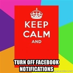 Keep calm and -  TURN OFF FACEBOOK NOTIFICATIONS
