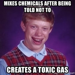Bad Luck Brian - mixes chemicals after being told not to creates a toxic gas