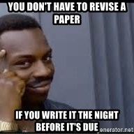 Pretty smart - you don't have to revise a paper if you write it the night before it's due