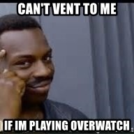 Pretty smart - Can't vent to me If im playing overwatch