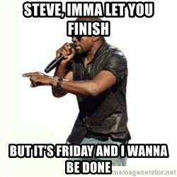 Imma Let you finish kanye west - Steve, imma let you finish But it's friday and i wanna be done