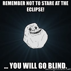 Forever Alone - remember not to stare at the eclipse! ... you will go blind.